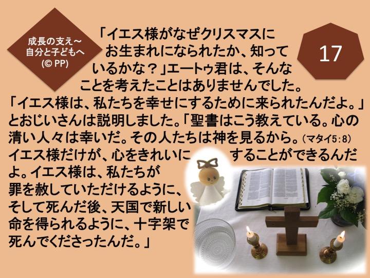 17. 「イエス様がなぜクリスマスにお生まれになられたか、知っているかな?」エートゥ君は、そんなことを考えたことはありませんでした。「イエス様は、私たちを幸せにするために来られたんだよ。」とおじいさんは説明しました。「聖書はこう教えている。心の清い人々は幸いだ。その人たちは神を見るから。(マタイ5:8)イエス様だけが、心をきれいにすることができるんだよ。イエス様は、私たちが罪を赦していただけるように、そして死んだ後、天国で新しい命を得られるように、十字架で死んでくださったんだ。」