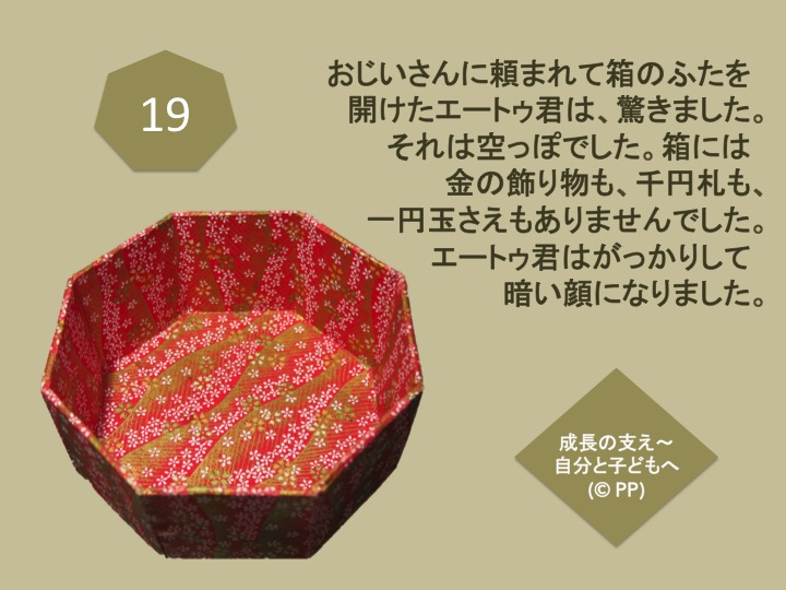 19. おじいさんに頼まれて箱のふたを開けたエートゥ君は、驚きました。それは空っぽでした。箱には金の飾り物も、千円札も、一円玉さえもありませんでした。 エートゥ君はがっかりして暗い顔になりました。