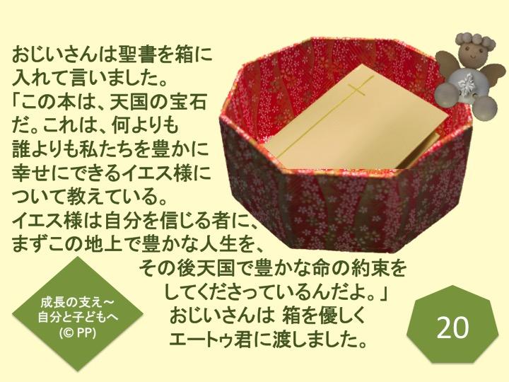 20. おじいさんは聖書を箱に入れて言いました。「この本は、天国の宝石だ。これは、何よりも誰よりも私たちを豊かに幸せにできるイエス様について教えている。イエス様は、自分を信じる者に、まずこの地上で豊かな人生を、その後天国で豊かな命の約束をしてくださっているんだよ。」おじいさんは 箱を優しくエートゥ君に渡しました。